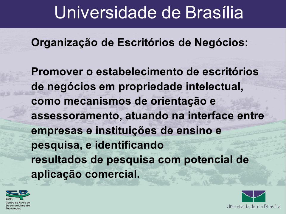 Universidade de Brasília Organização de Escritórios de Negócios: Promover o estabelecimento de escritórios de negócios em propriedade intelectual, como mecanismos de orientação e assessoramento, atuando na interface entre empresas e instituições de ensino e pesquisa, e identificando resultados de pesquisa com potencial de aplicação comercial.