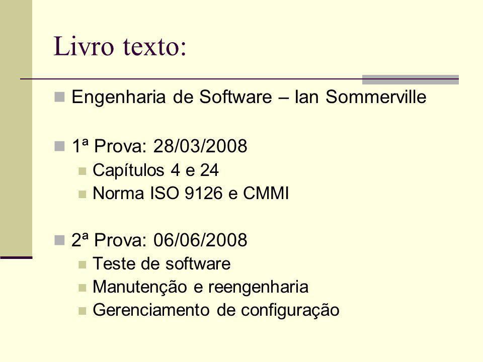 Livro texto: Engenharia de Software – Ian Sommerville 1ª Prova: 28/03/2008 Capítulos 4 e 24 Norma ISO 9126 e CMMI 2ª Prova: 06/06/2008 Teste de softwa