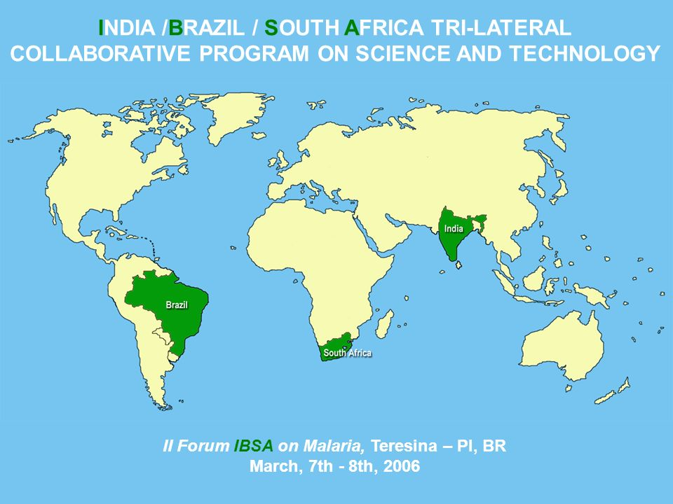 INDIA /BRAZIL / SOUTH AFRICA TRI-LATERAL COLLABORATIVE PROGRAM ON SCIENCE AND TECHNOLOGY II Forum IBSA on Malaria, Teresina – PI, BR March, 7th - 8th, 2006