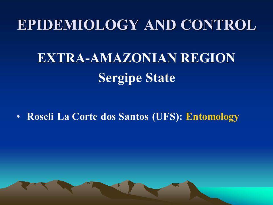 EPIDEMIOLOGY AND CONTROL EXTRA-AMAZONIAN REGION Sergipe State Roseli La Corte dos Santos (UFS): Entomology