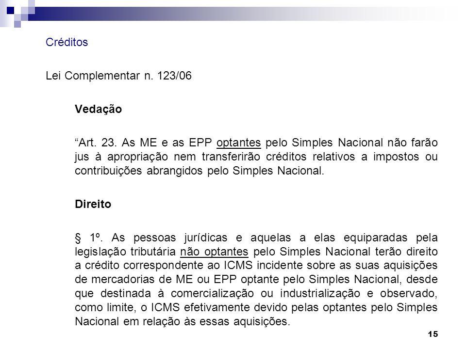 15 Créditos Lei Complementar n. 123/06 Vedação Art. 23. As ME e as EPP optantes pelo Simples Nacional não farão jus à apropriação nem transferirão cré