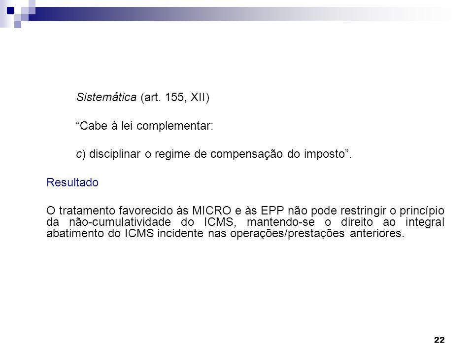 22 Sistemática (art. 155, XII) Cabe à lei complementar: c) disciplinar o regime de compensação do imposto. Resultado O tratamento favorecido às MICRO