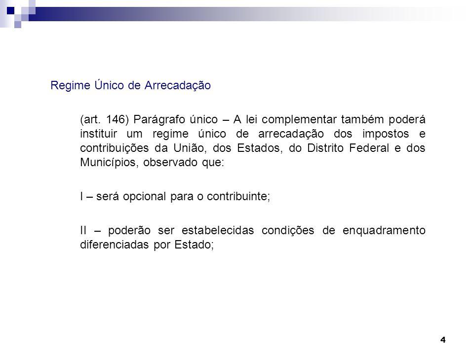 4 Regime Único de Arrecadação (art. 146) Parágrafo único – A lei complementar também poderá instituir um regime único de arrecadação dos impostos e co