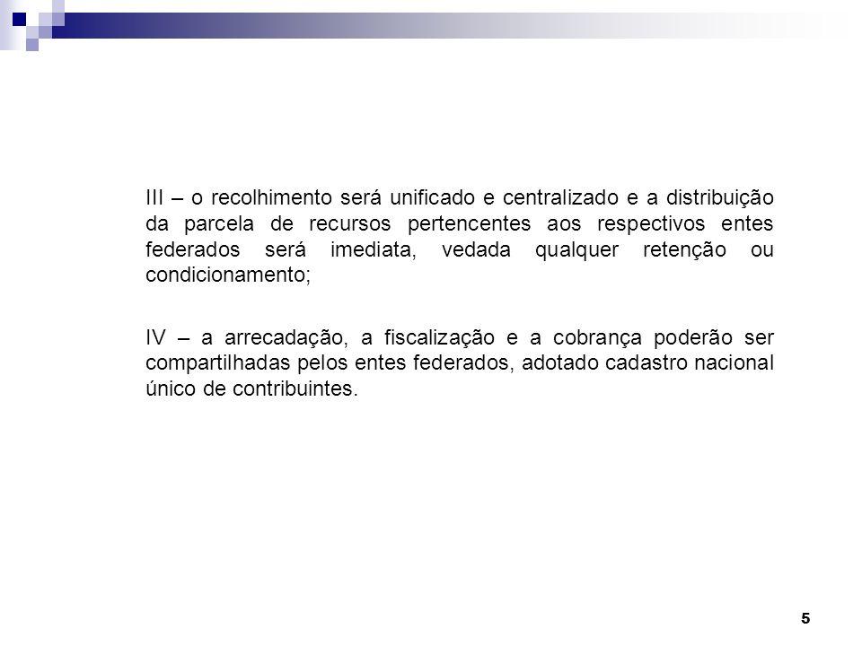 5 III – o recolhimento será unificado e centralizado e a distribuição da parcela de recursos pertencentes aos respectivos entes federados será imediat