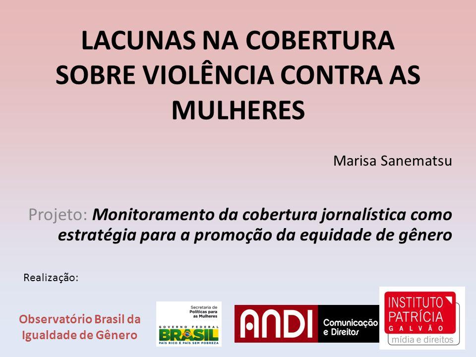 LACUNAS NA COBERTURA SOBRE VIOLÊNCIA CONTRA AS MULHERES Marisa Sanematsu Projeto: Monitoramento da cobertura jornalística como estratégia para a promo