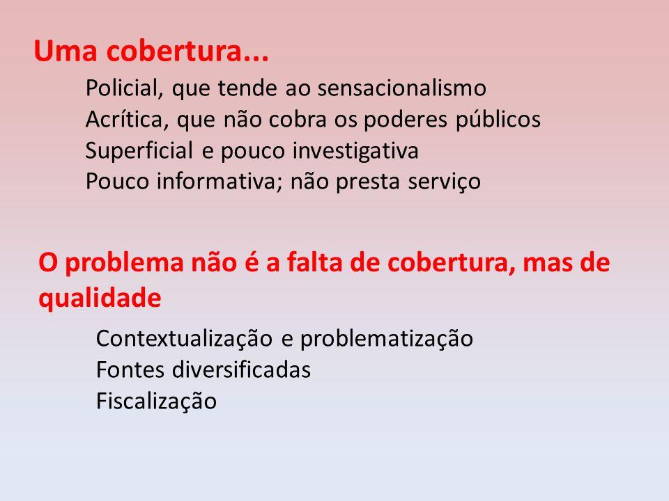 Uma cobertura... Policial, que tende ao sensacionalismo Acrítica, que não cobra os poderes públicos Superficial e pouco investigativa Pouco informativ