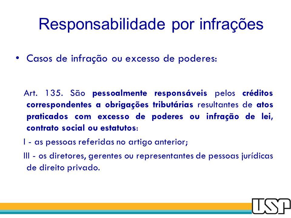 Responsabilidade por infrações Casos de infração ou excesso de poderes: Art. 135. São pessoalmente responsáveis pelos créditos correspondentes a obrig