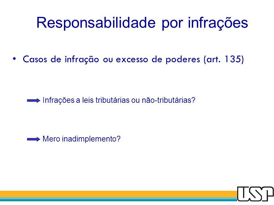 Responsabilidade por infrações Casos de infração ou excesso de poderes (art. 135) Infrações a leis tributárias ou não-tributárias? Mero inadimplemento