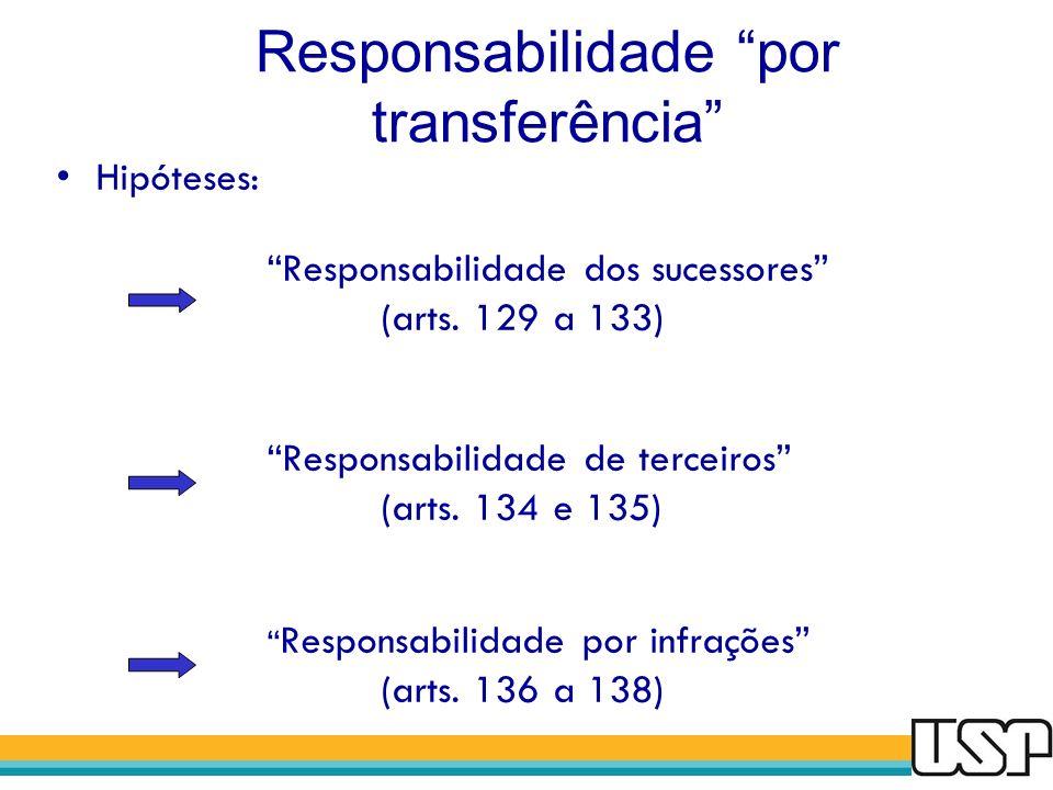 Responsabilidade por transferência Hipóteses: Responsabilidade dos sucessores (arts. 129 a 133) Responsabilidade de terceiros (arts. 134 e 135) Respon