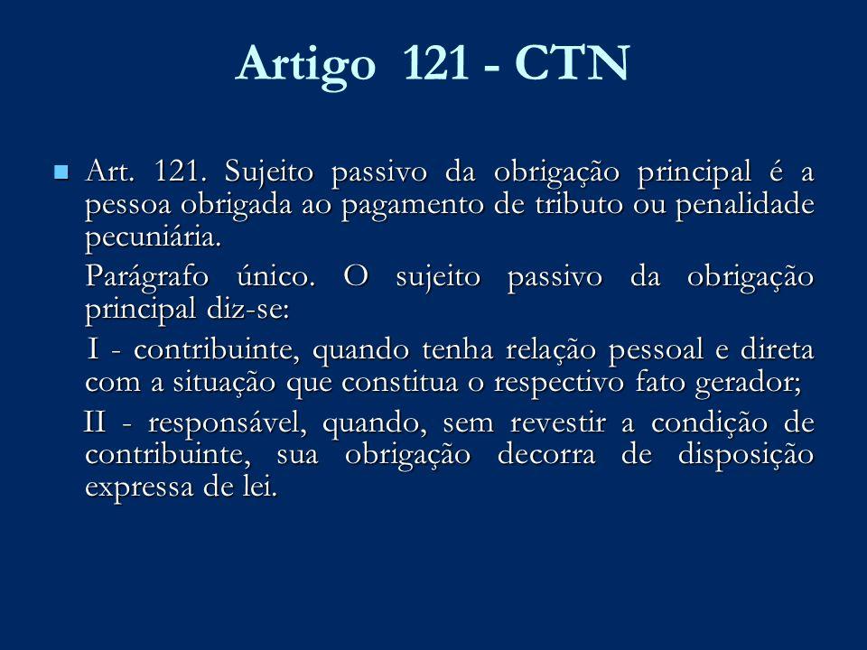 Artigo 121 - CTN Art. 121. Sujeito passivo da obrigação principal é a pessoa obrigada ao pagamento de tributo ou penalidade pecuniária. Art. 121. Suje