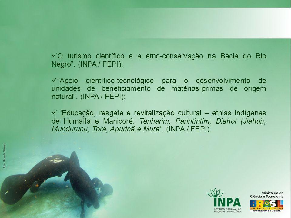 O turismo científico e a etno-conservação na Bacia do Rio Negro. (INPA / FEPI); Apoio científico-tecnológico para o desenvolvimento de unidades de ben