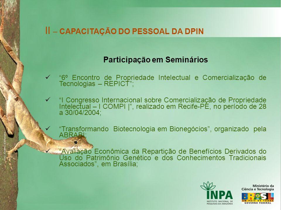 II – CAPACITAÇÃO DO PESSOAL DA DPIN Participação em Seminários 6º Encontro de Propriedade Intelectual e Comercialização de Tecnologias – REPICT; I Con