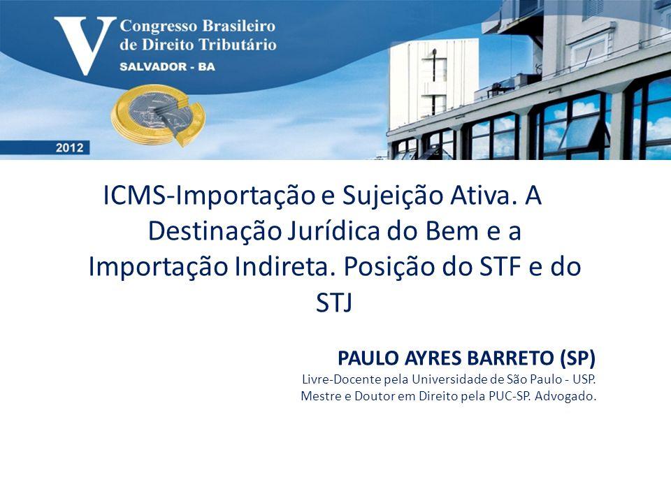 ICMS-Importação e Sujeição Ativa. A Destinação Jurídica do Bem e a Importação Indireta. Posição do STF e do STJ PAULO AYRES BARRETO (SP) Livre-Docente