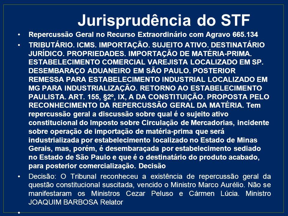 Jurisprudência do STF Repercussão Geral no Recurso Extraordinário com Agravo 665.134 TRIBUTÁRIO. ICMS. IMPORTAÇÃO. SUJEITO ATIVO. DESTINATÁRIO JURÍDIC