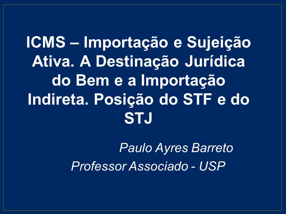 ICMS – Importação e Sujeição Ativa. A Destinação Jurídica do Bem e a Importação Indireta. Posição do STF e do STJ Paulo Ayres Barreto Professor Associ
