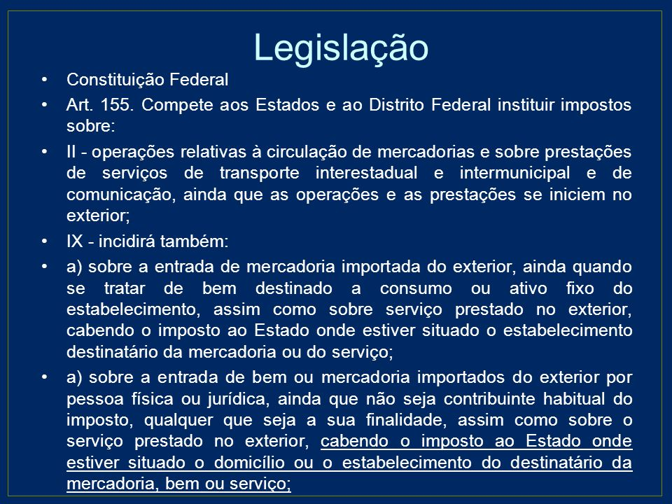 Legislação Constituição Federal Art. 155. Compete aos Estados e ao Distrito Federal instituir impostos sobre: II - operações relativas à circulação de