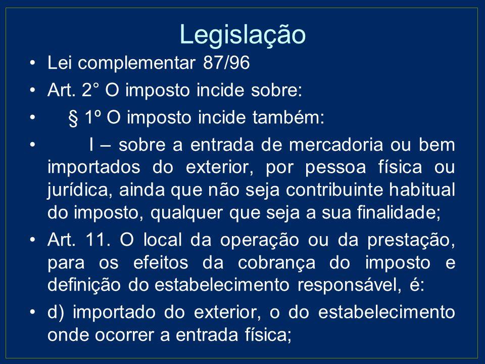 Legislação Lei complementar 87/96 Art. 2° O imposto incide sobre: § 1º O imposto incide também: I – sobre a entrada de mercadoria ou bem importados do