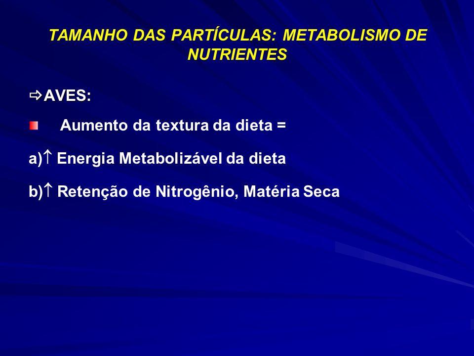 TAMANHO DAS PARTÍCULAS: METABOLISMO DE NUTRIENTES AVES: AVES: Aumento da textura da dieta = a) Energia Metabolizável da dieta b) Retenção de Nitrogênio, Matéria Seca