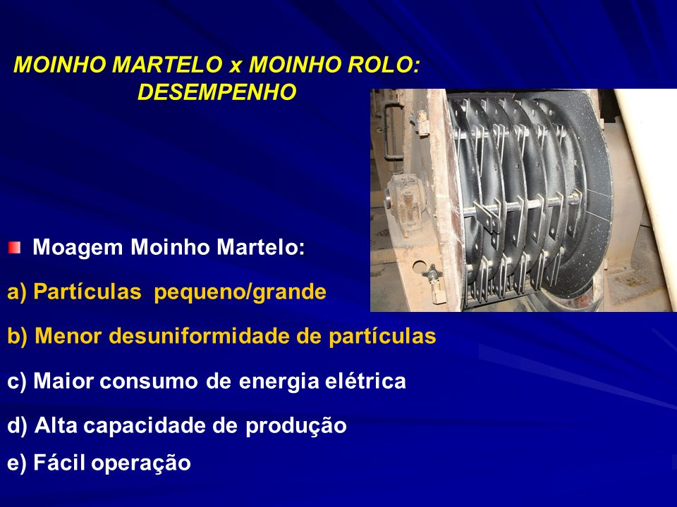 MOINHO MARTELO x MOINHO ROLO: DESEMPENHO : Moagem Moinho Martelo: a) Partículas pequeno/grande b) Menor desuniformidade de partículas c) Maior consumo de energia elétrica d) Alta capacidade de produção e) Fácil operação