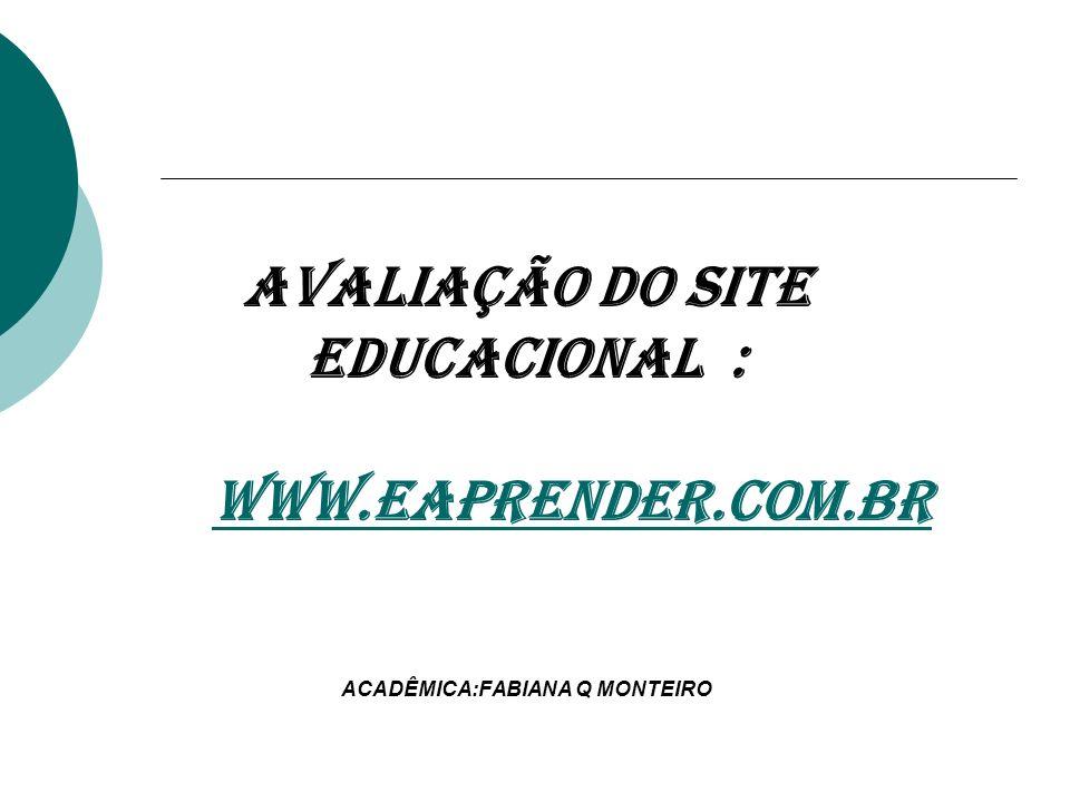 AVALIAÇÃO DO SITE EDUCACIONAL : WWW.EAPRENDER.COM.BR ACADÊMICA:FABIANA Q MONTEIROWWW.EAPRENDER.COM.BR