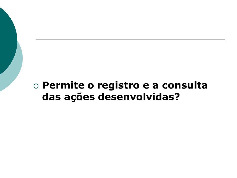 Permite o registro e a consulta das ações desenvolvidas?