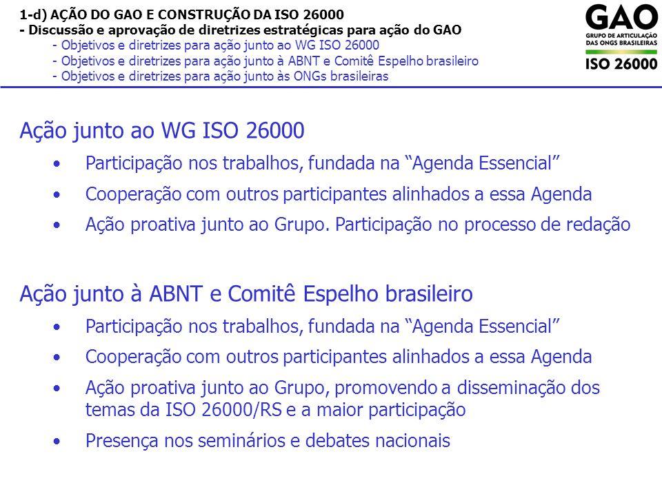 1-d) AÇÃO DO GAO E CONSTRUÇÃO DA ISO 26000 - Discussão e aprovação de diretrizes estratégicas para ação do GAO - Objetivos e diretrizes para ação junto ao WG ISO 26000 - Objetivos e diretrizes para ação junto à ABNT e Comitê Espelho brasileiro - Objetivos e diretrizes para ação junto às ONGs brasileiras Ação junto ao WG ISO 26000 Participação nos trabalhos, fundada na Agenda Essencial Cooperação com outros participantes alinhados a essa Agenda Ação proativa junto ao Grupo.
