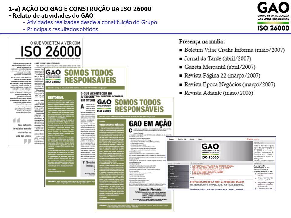 1-c) AÇÃO DO GAO E CONSTRUÇÃO DA ISO 26000 - Avaliação dos aspectos técnicos e políticos da ISO 26000 e da ação do GAO - Implicações da construção da ISO 26000 no cenário internacional - Implicações da construção da ISO 26000 no cenário nacional - Potencial de influência do GAO nos cenários internacional e nacional Implicações da ISO 26000: cenário nacional e internacional Como estão reagindo as organizações afetadas Quem participa Quem não participa Quem ainda não sabe o que está acontecendo O que acontecerá no futuro, como irão reagir.