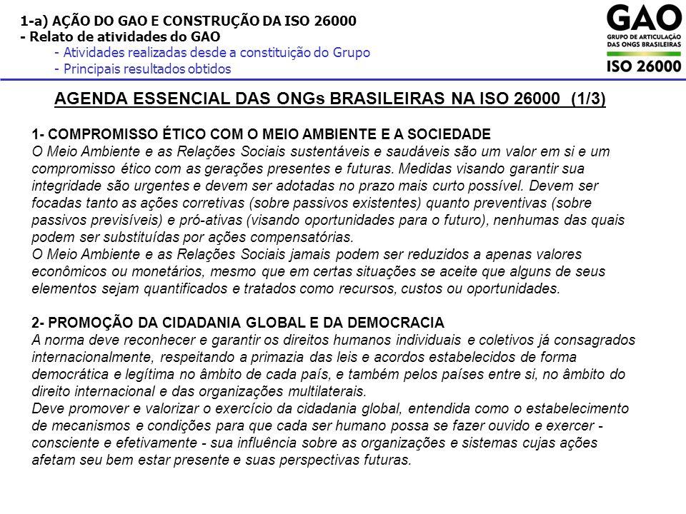 1-a) AÇÃO DO GAO E CONSTRUÇÃO DA ISO 26000 - Relato de atividades do GAO - Atividades realizadas desde a constituição do Grupo - Principais resultados obtidos AGENDA ESSENCIAL DAS ONGs BRASILEIRAS NA ISO 26000 (2/3) 3- VALORIZAÇÃO DA COOPERAÇÃO SOCIAL E DA SOLIDARIEDADE A transferência voluntária de recursos de uma organização para pessoas ou instituições fora de seu interesse ou do impacto específico de suas atividades - visando o atendimento de interesses coletivos - é uma ação válida, meritória e que deve ser estimulada, desde que praticada de modo a não perpetuar as situações de necessidade ou desigualdade que a ensejaram.