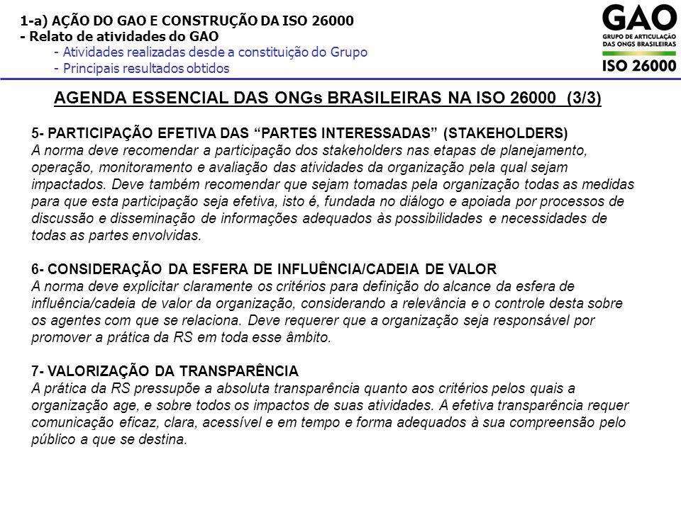 1-a) AÇÃO DO GAO E CONSTRUÇÃO DA ISO 26000 - Relato de atividades do GAO - Atividades realizadas desde a constituição do Grupo - Principais resultados obtidos AGENDA ESSENCIAL DAS ONGs BRASILEIRAS NA ISO 26000 (3/3) 5- PARTICIPAÇÃO EFETIVA DAS PARTES INTERESSADAS (STAKEHOLDERS) A norma deve recomendar a participação dos stakeholders nas etapas de planejamento, operação, monitoramento e avaliação das atividades da organização pela qual sejam impactados.