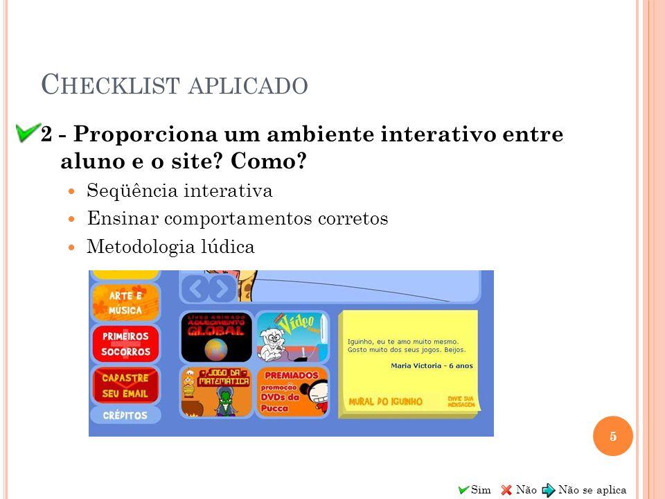 Sim Não Não se aplica C HECKLIST APLICADO 2 - Proporciona um ambiente interativo entre aluno e o site? Como? Seqüência interativa Ensinar comportament