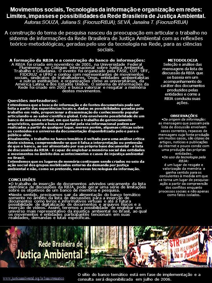www.justicaambiental.org.br/bancotematico A construção do tema de pesquisa nasceu da preocupação em articular o trabalho no sistema de informações da Rede Brasileira de Justiça Ambiental com as reflexões teórico-metodológicas, geradas pelo uso da tecnologia na Rede, para as ciências sociais.