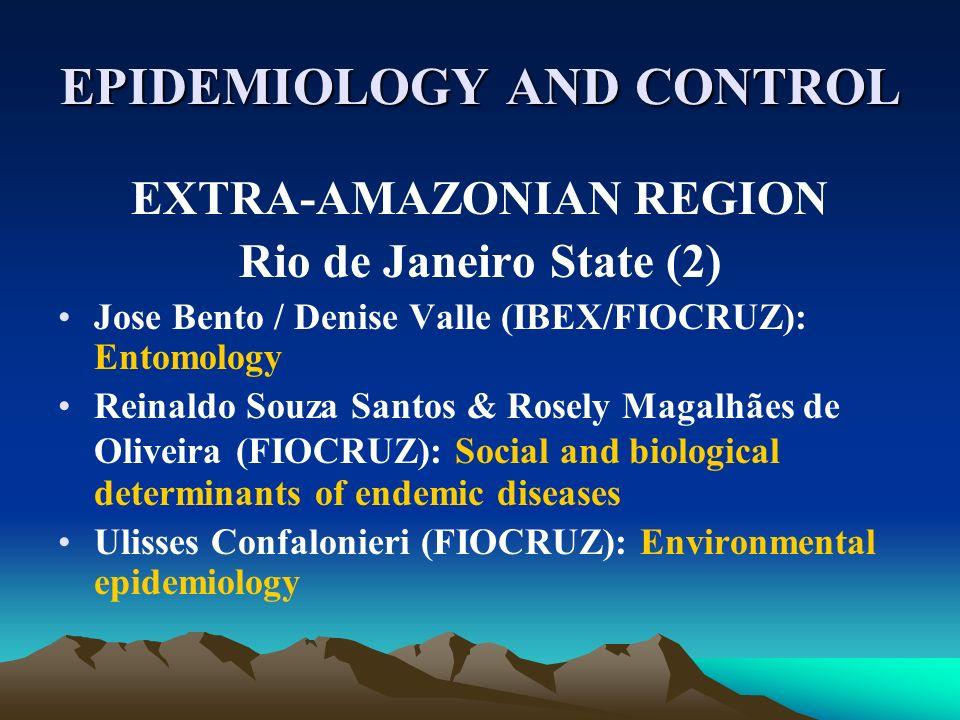 EPIDEMIOLOGY AND CONTROL EXTRA-AMAZONIAN REGION Rio de Janeiro State (2) Jose Bento / Denise Valle (IBEX/FIOCRUZ): Entomology Reinaldo Souza Santos &