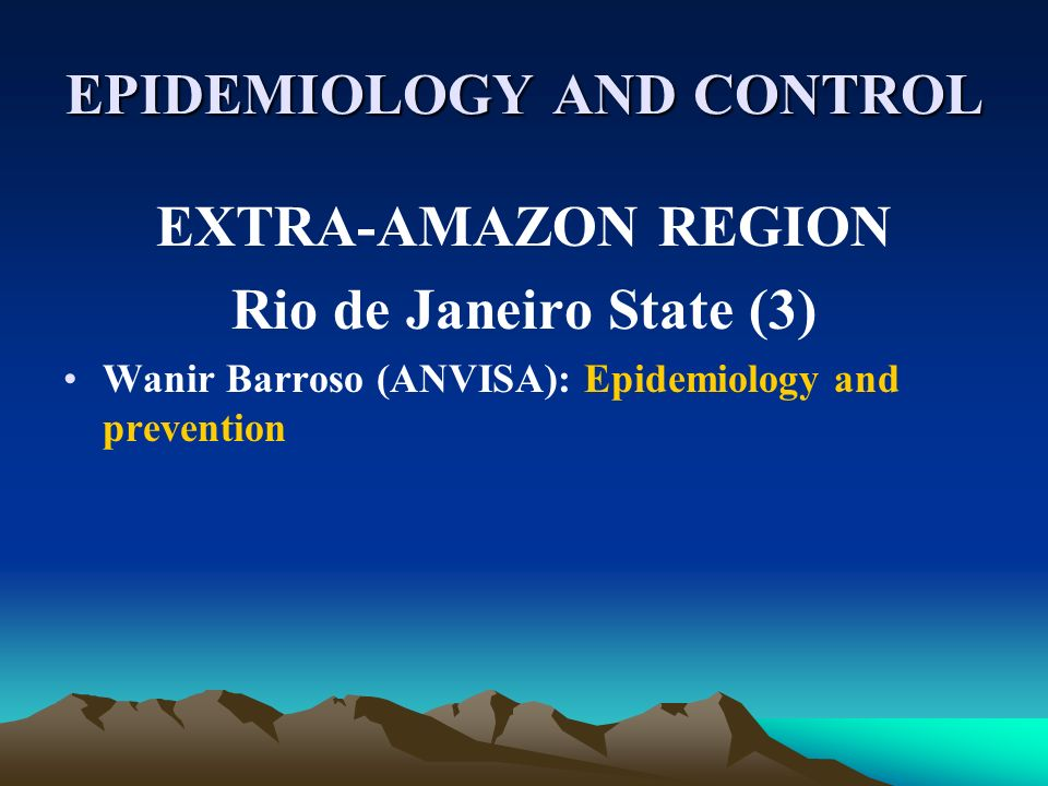 EPIDEMIOLOGY AND CONTROL EXTRA-AMAZON REGION Rio de Janeiro State (3) Wanir Barroso (ANVISA): Epidemiology and prevention