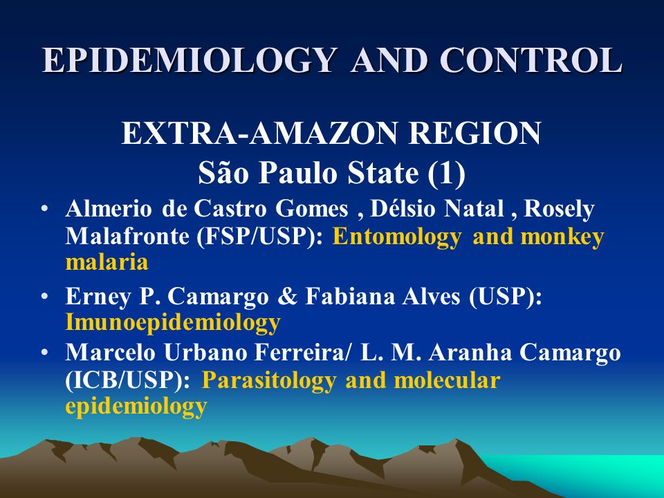 EPIDEMIOLOGY AND CONTROL EXTRA-AMAZON REGION São Paulo State (1) Almerio de Castro Gomes, Délsio Natal, Rosely Malafronte (FSP/USP): Entomology and mo