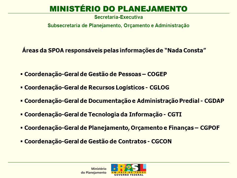 MINISTÉRIO DO PLANEJAMENTO Secretaria-Executiva Subsecretaria de Planejamento, Orçamento e Administração Coordenação-Geral de Gestão de Pessoas – COGEP Coordenação-Geral de Recursos Logísticos - CGLOG Coordenação-Geral de Documentação e Administração Predial - CGDAP Coordenação-Geral de Tecnologia da Informação - CGTI Coordenação-Geral de Planejamento, Orçamento e Finanças – CGPOF Coordenação-Geral de Gestão de Contratos - CGCON Áreas da SPOA responsáveis pelas informações de Nada Consta