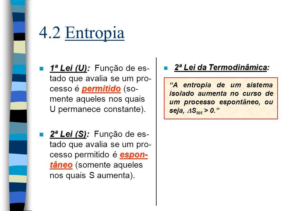 4.2 Entropia n A Desigualdade de Clausius: n A Definição Termodinâmi- ca da Entropia: Obs.: Obs.: [S m ] = [R] = [C p ] = [C v ] [S m ] = J·K –1 ·mol –1 Sistema em contato térmico e mecânico com a vizinhan- ça na mesma temperatura T.