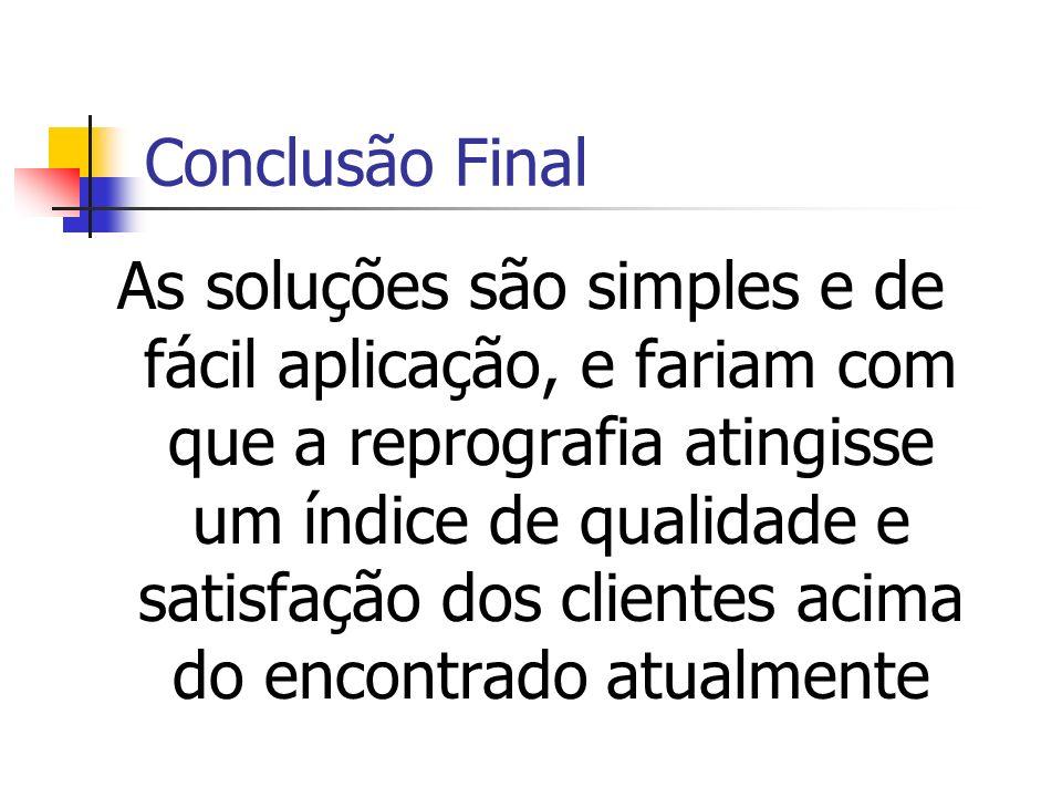 Conclusão Final As soluções são simples e de fácil aplicação, e fariam com que a reprografia atingisse um índice de qualidade e satisfação dos cliente