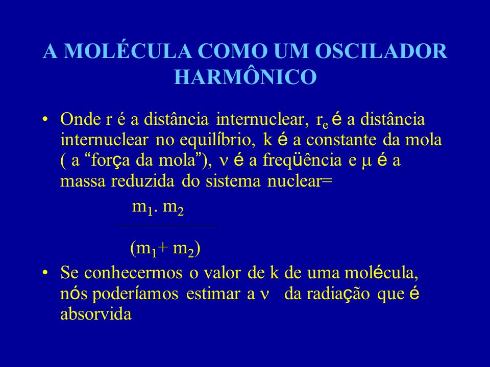 A MOLÉCULA COMO UM OSCILADOR HARMÔNICO Onde r é a distância internuclear, r e é a distância internuclear no equil í brio, k é a constante da mola ( a