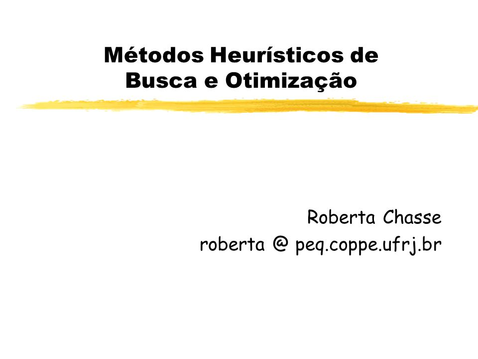 Métodos Heurísticos de Busca e Otimização Roberta Chasse roberta @ peq.coppe.ufrj.br