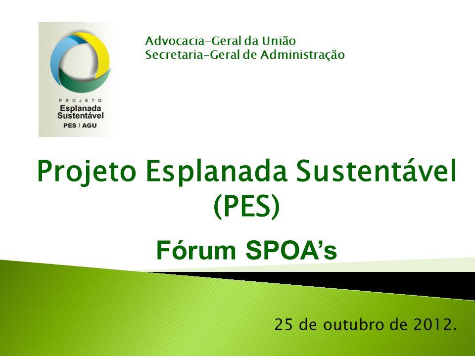 Projeto Esplanada Sustentável (PES) Fórum SPOAs 25 de outubro de 2012. Advocacia-Geral da União Secretaria-Geral de Administração