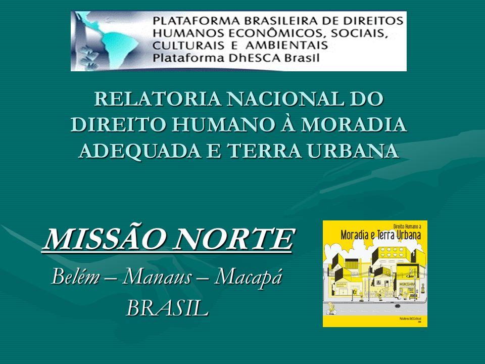 RELATORIA NACIONAL DO DIREITO HUMANO À MORADIA ADEQUADA E TERRA URBANA MISSÃO NORTE Belém – Manaus – Macapá BRASIL