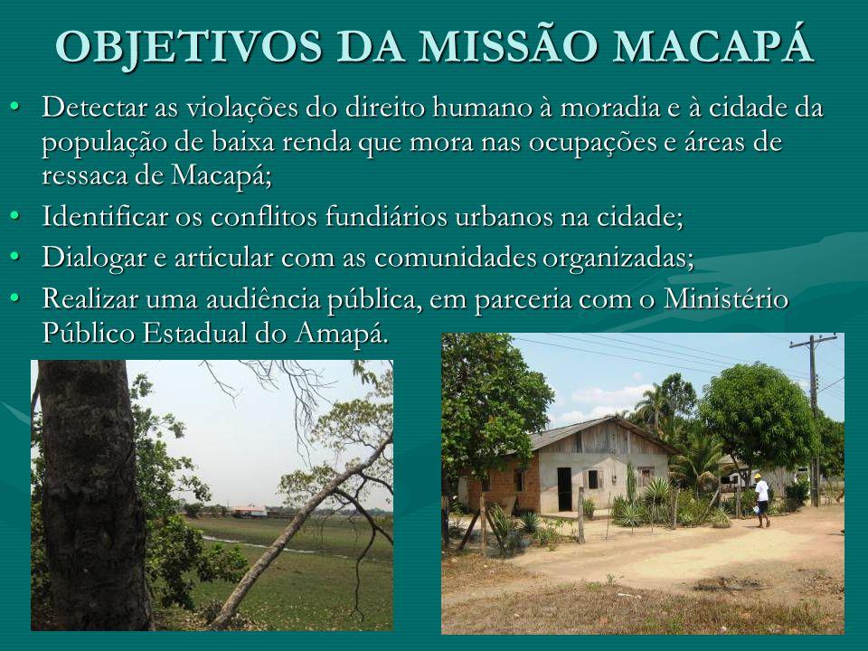 OBJETIVOS DA MISSÃO MACAPÁ Detectar as violações do direito humano à moradia e à cidade da população de baixa renda que mora nas ocupações e áreas de