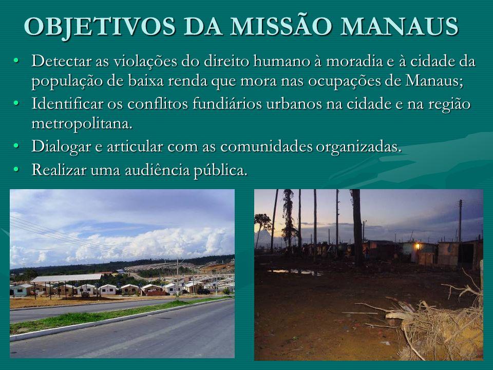 OBJETIVOS DA MISSÃO MANAUS Detectar as violações do direito humano à moradia e à cidade da população de baixa renda que mora nas ocupações de Manaus;D