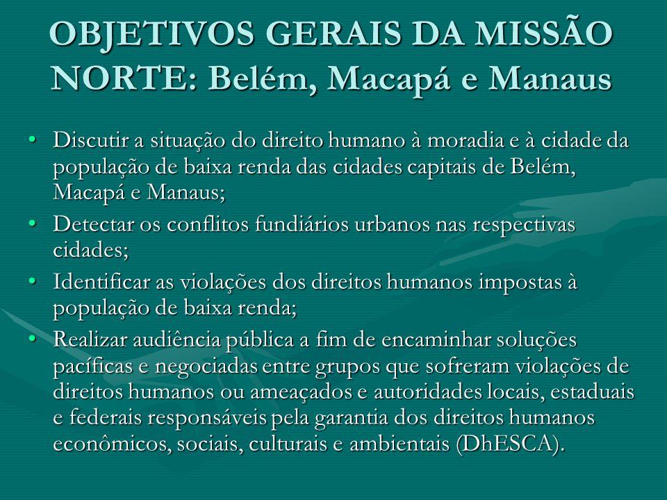 OBJETIVOS GERAIS DA MISSÃO NORTE: Belém, Macapá e Manaus Discutir a situação do direito humano à moradia e à cidade da população de baixa renda das ci