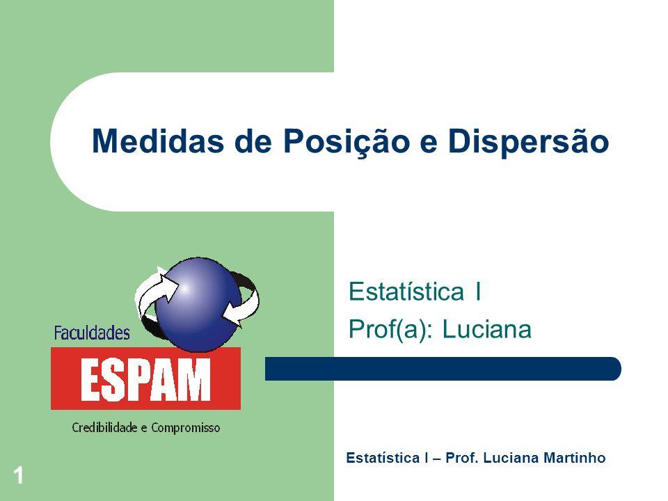 1 Medidas de Posição e Dispersão Estatística I Prof(a): Luciana Estatística I – Prof. Luciana Martinho