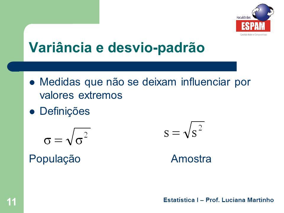 Estatística I – Prof. Luciana Martinho 11 Variância e desvio-padrão Medidas que não se deixam influenciar por valores extremos Definições PopulaçãoAmo