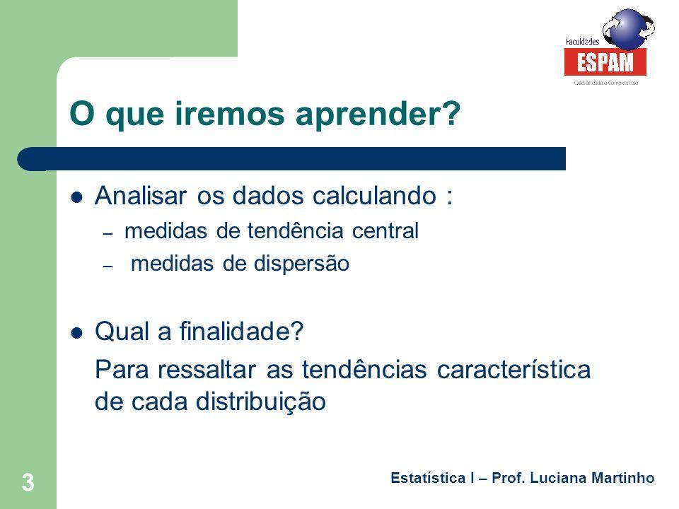 Estatística I – Prof. Luciana Martinho 3 O que iremos aprender? Analisar os dados calculando : – medidas de tendência central – medidas de dispersão Q