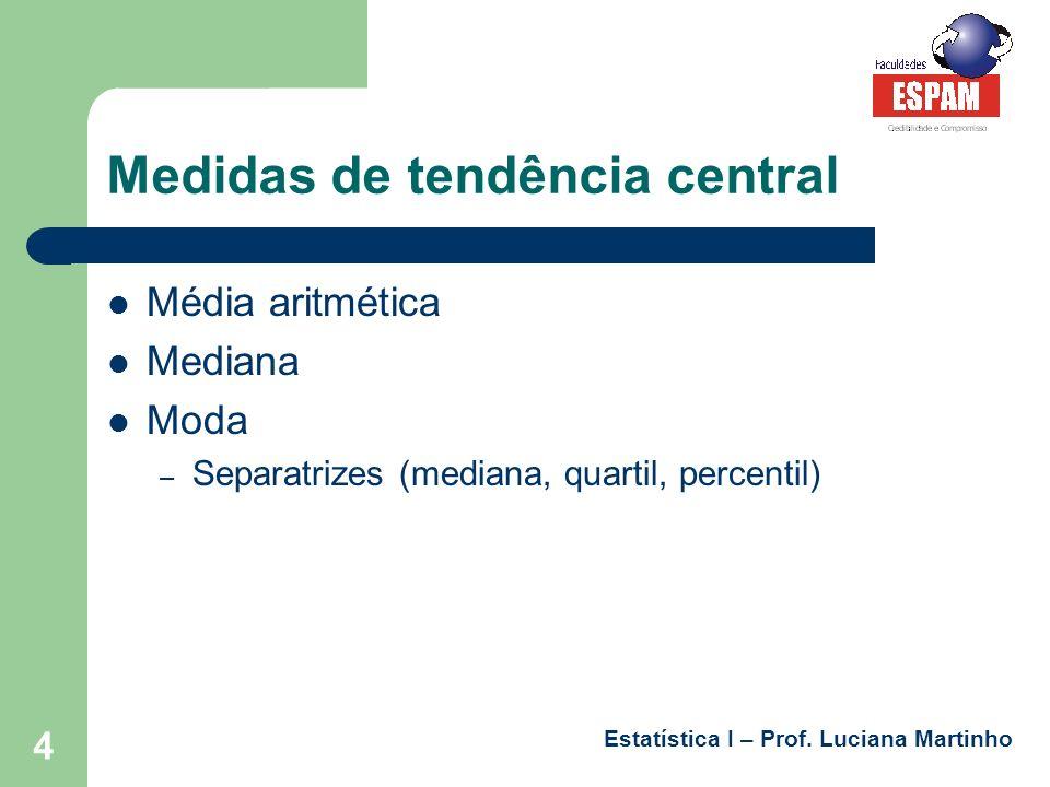 Estatística I – Prof. Luciana Martinho 4 Medidas de tendência central Média aritmética Mediana Moda – Separatrizes (mediana, quartil, percentil)