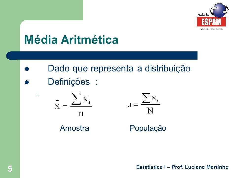 Estatística I – Prof. Luciana Martinho 5 Média Aritmética Dado que representa a distribuição Definições: – Amostra População