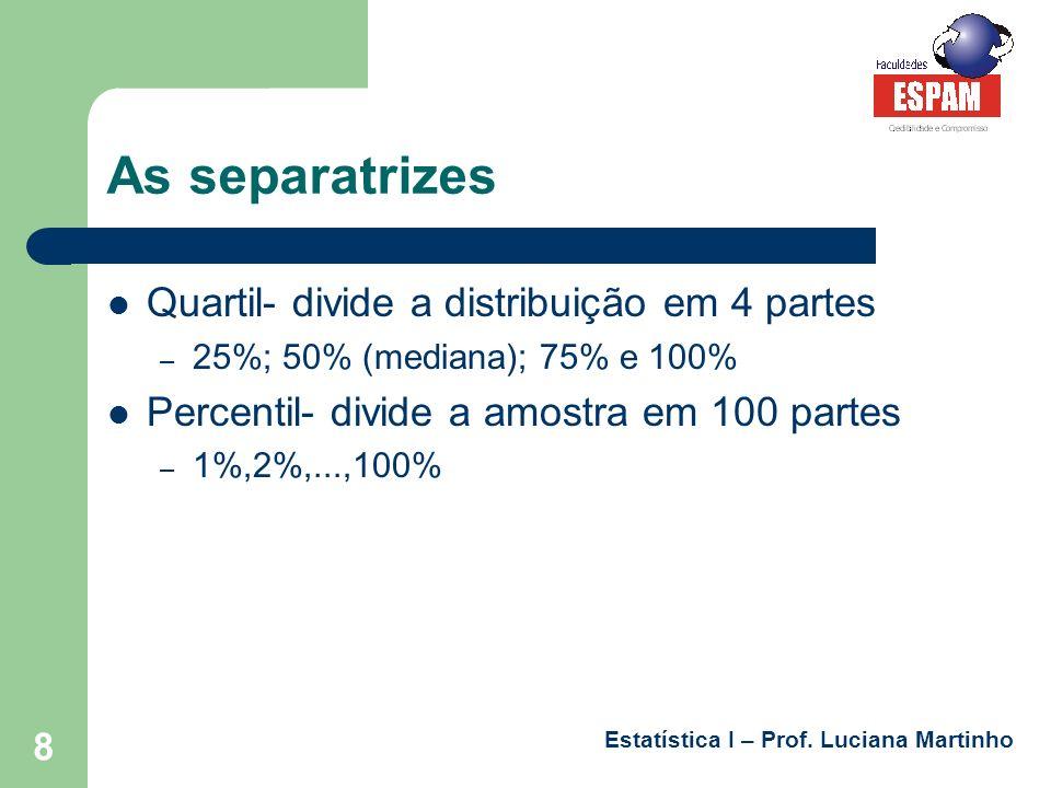 Estatística I – Prof. Luciana Martinho 8 As separatrizes Quartil- divide a distribuição em 4 partes – 25%; 50% (mediana); 75% e 100% Percentil- divide